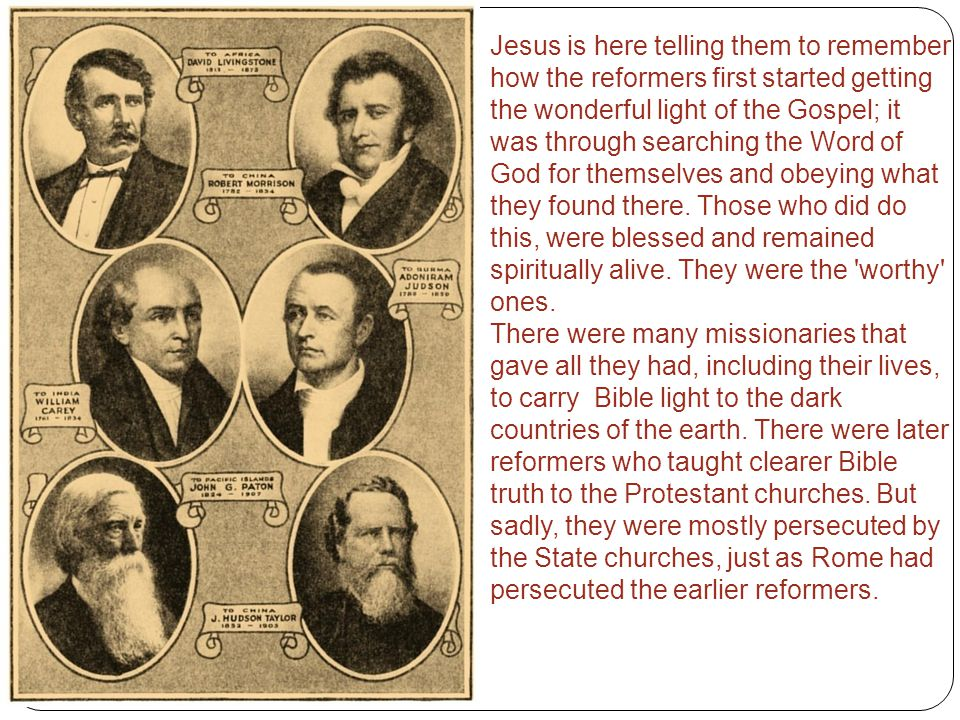 Jesus is here telling them to remember how the reformers first started getting the wonderful light of the Gospel; it was through searching the Word of God for themselves and obeying what they found there. Those who did do this, were blessed and remained spiritually alive. They were the worthy ones.