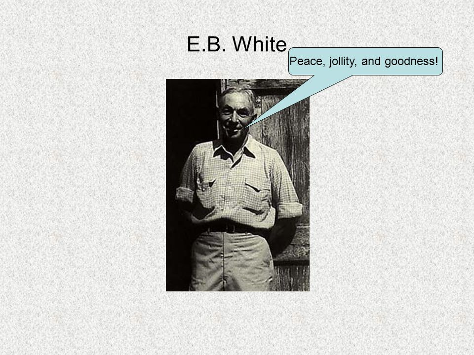 E.B. White Peace, jollity, and goodness!
