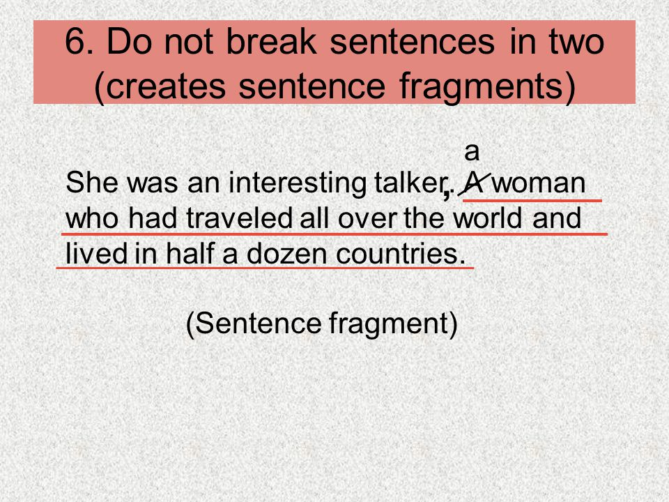 6. Do not break sentences in two (creates sentence fragments)