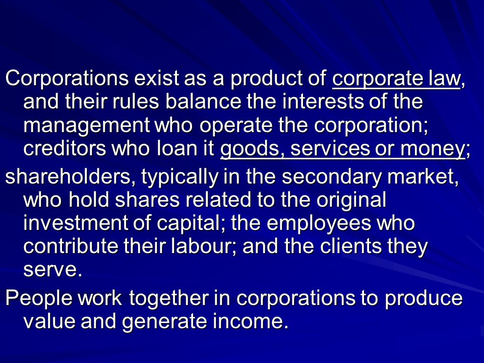 Corporations exist as a product of corporate law, and their rules balance the interests of the management who operate the corporation; creditors who loan it goods, services or money;