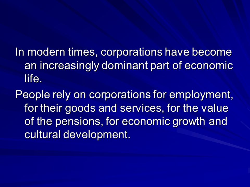 In modern times, corporations have become an increasingly dominant part of economic life.
