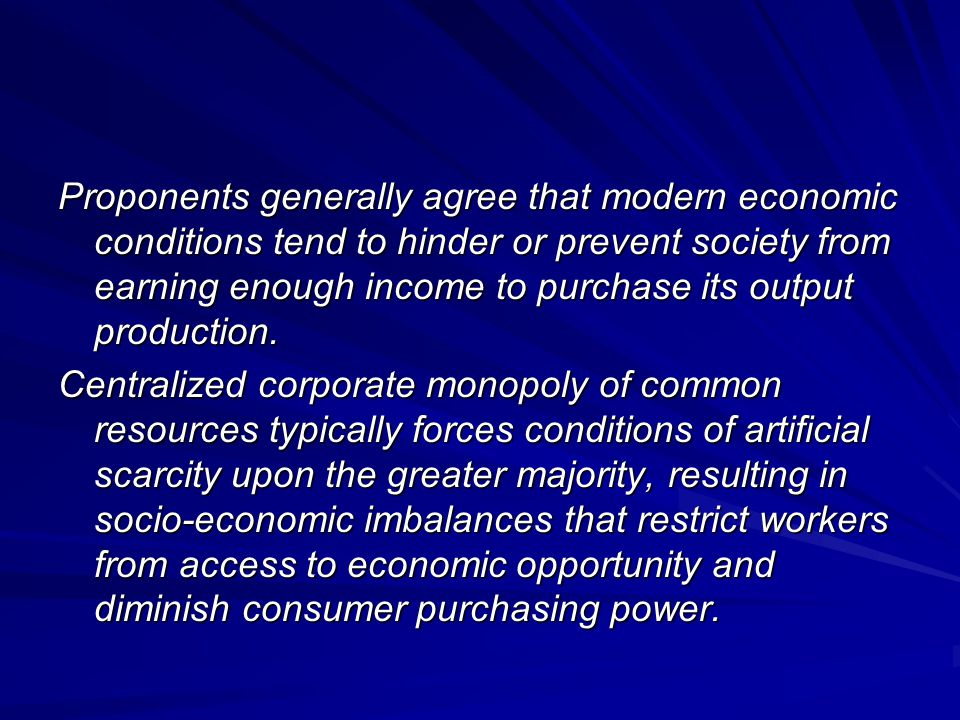 Proponents generally agree that modern economic conditions tend to hinder or prevent society from earning enough income to purchase its output production.