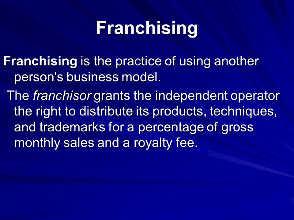 Franchising Franchising is the practice of using another person s business model.
