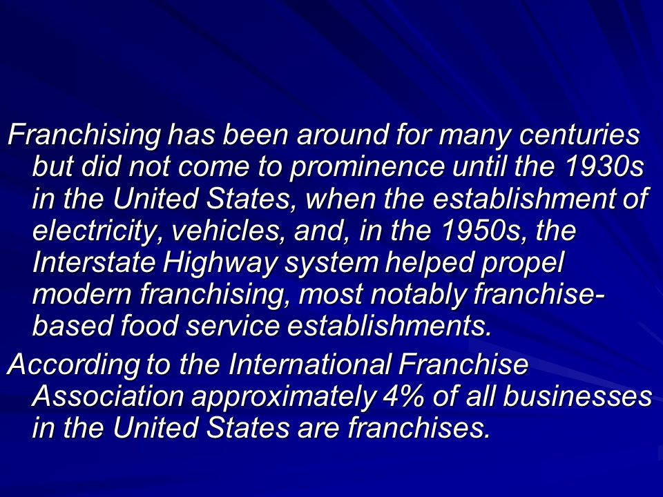 Franchising has been around for many centuries but did not come to prominence until the 1930s in the United States, when the establishment of electricity, vehicles, and, in the 1950s, the Interstate Highway system helped propel modern franchising, most notably franchise-based food service establishments.