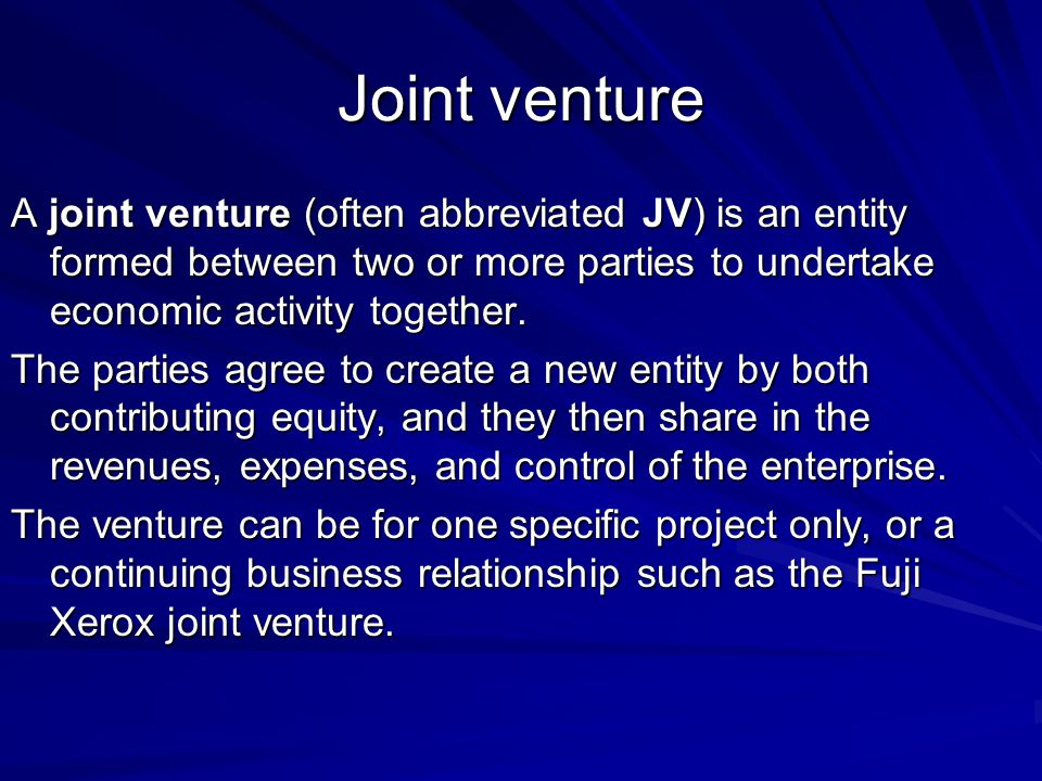 Joint venture A joint venture (often abbreviated JV) is an entity formed between two or more parties to undertake economic activity together.