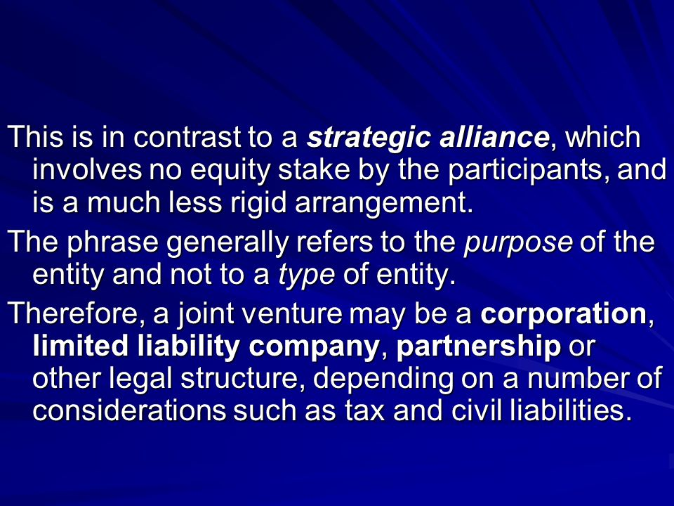 This is in contrast to a strategic alliance, which involves no equity stake by the participants, and is a much less rigid arrangement.