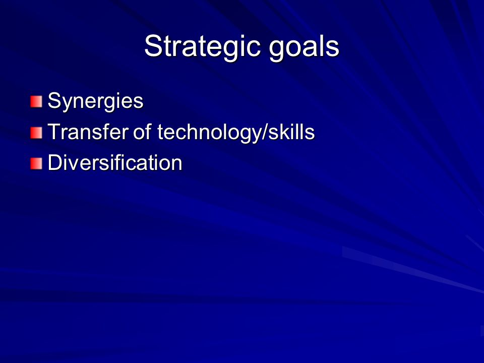 Strategic goals Synergies Transfer of technology/skills