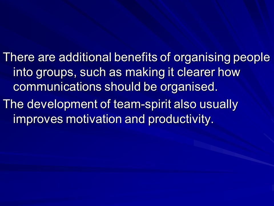 There are additional benefits of organising people into groups, such as making it clearer how communications should be organised.