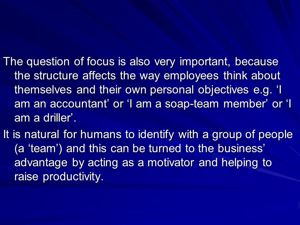 The question of focus is also very important, because the structure affects the way employees think about themselves and their own personal objectives e.g. 'I am an accountant' or 'I am a soap-team member' or 'I am a driller'.