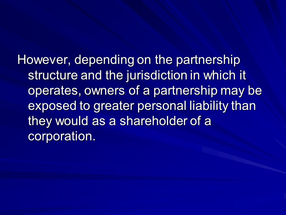 However, depending on the partnership structure and the jurisdiction in which it operates, owners of a partnership may be exposed to greater personal liability than they would as a shareholder of a corporation.
