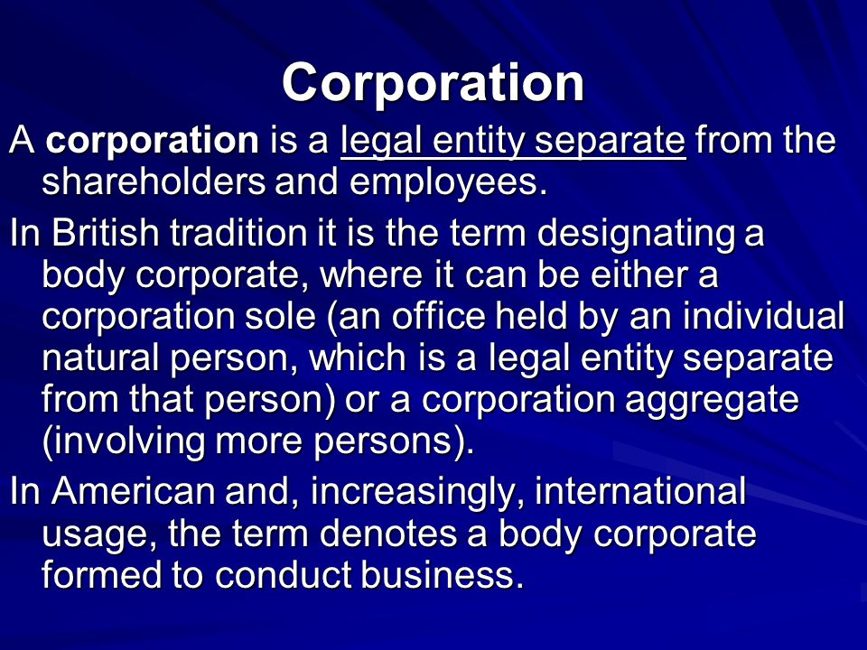 Corporation A corporation is a legal entity separate from the shareholders and employees.