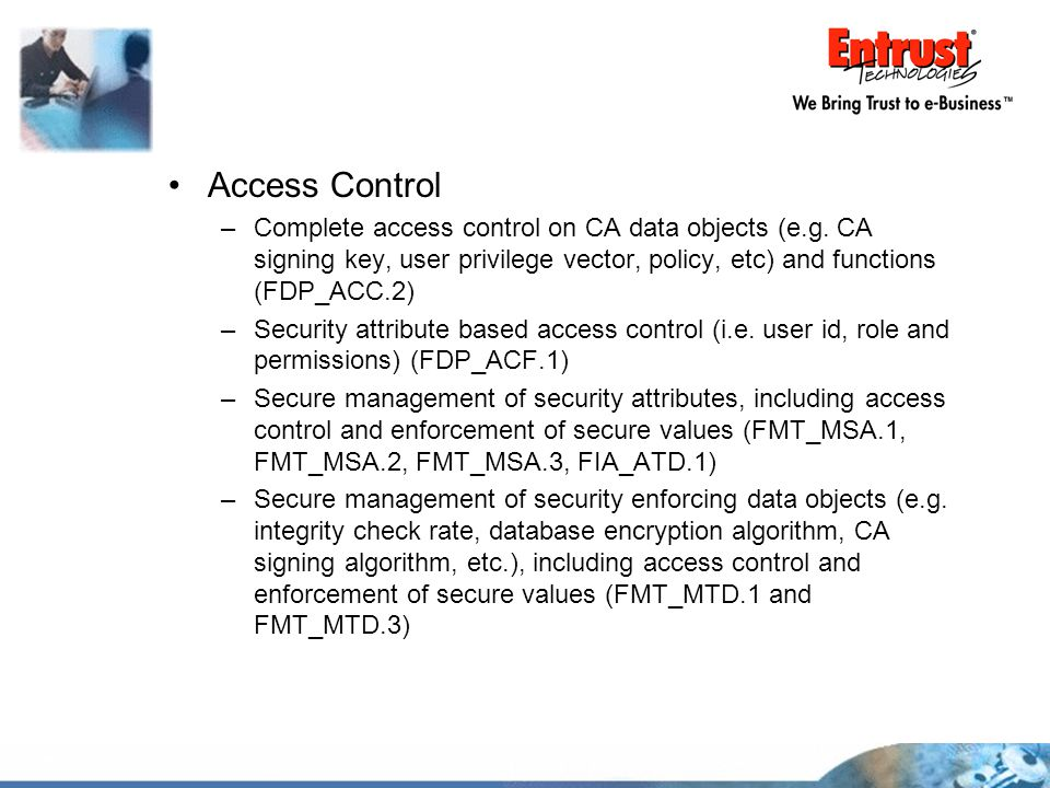 Access Control Complete access control on CA data objects (e.g. CA signing key, user privilege vector, policy, etc) and functions (FDP_ACC.2)