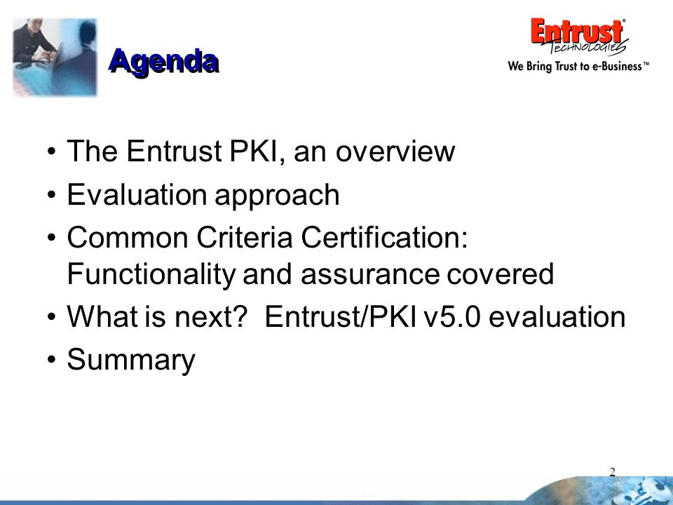Agenda The Entrust PKI, an overview. Evaluation approach. Common Criteria Certification: Functionality and assurance covered.