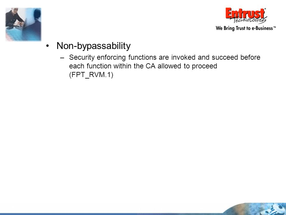 Non-bypassability Security enforcing functions are invoked and succeed before each function within the CA allowed to proceed (FPT_RVM.1)