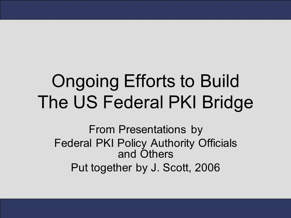 Ongoing Efforts to Build The US Federal PKI Bridge