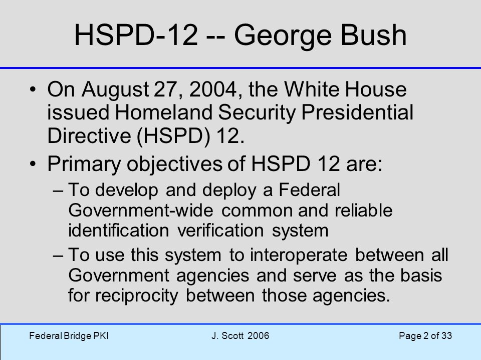 HSPD-12 -- George Bush On August 27, 2004, the White House issued Homeland Security Presidential Directive (HSPD) 12.