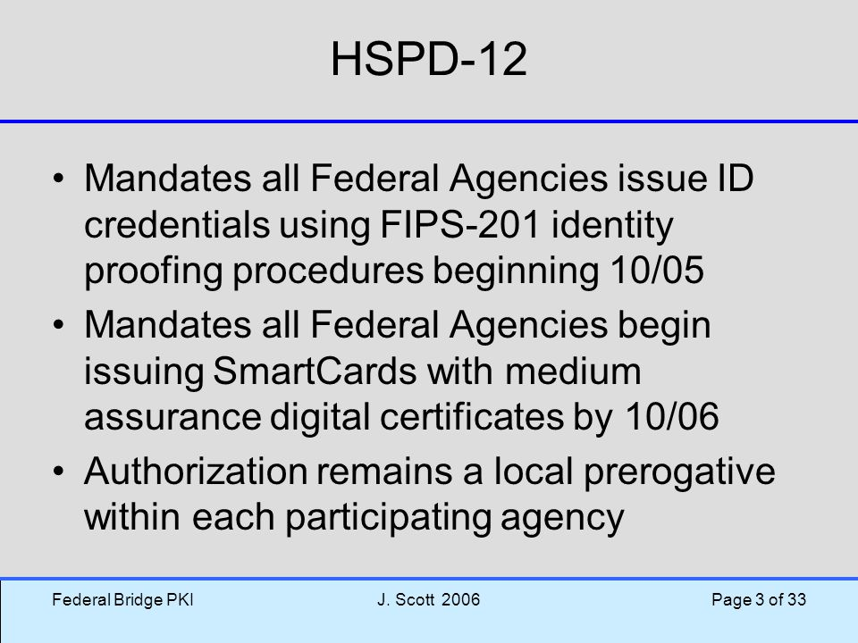 HSPD-12 Mandates all Federal Agencies issue ID credentials using FIPS-201 identity proofing procedures beginning 10/05.