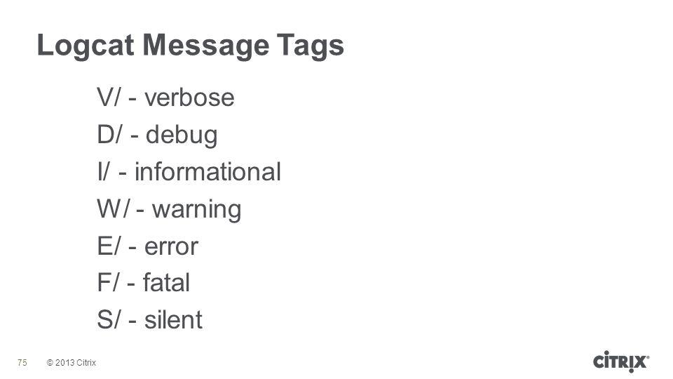Logcat Message Tags V/ - verbose D/ - debug I/ - informational