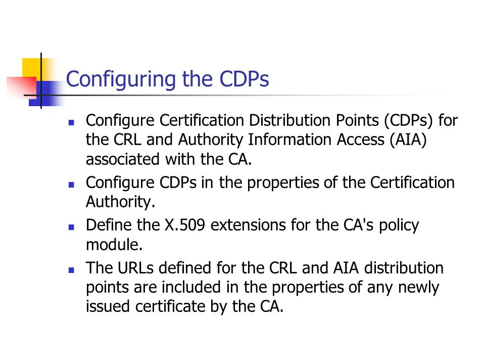 Configuring the CDPs Configure Certification Distribution Points (CDPs) for the CRL and Authority Information Access (AIA) associated with the CA.