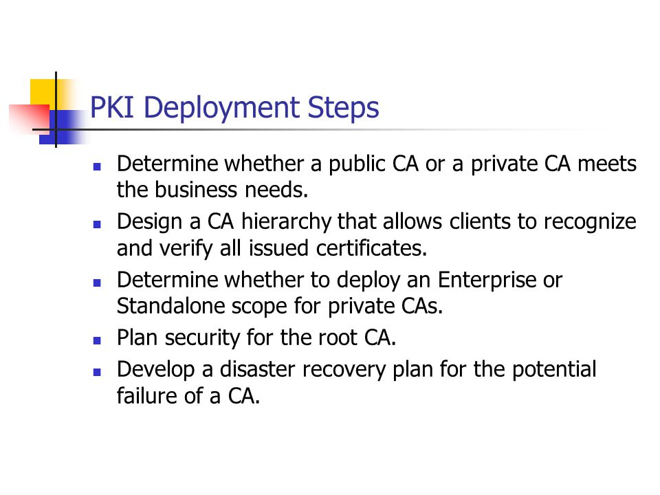 PKI Deployment Steps Determine whether a public CA or a private CA meets the business needs.