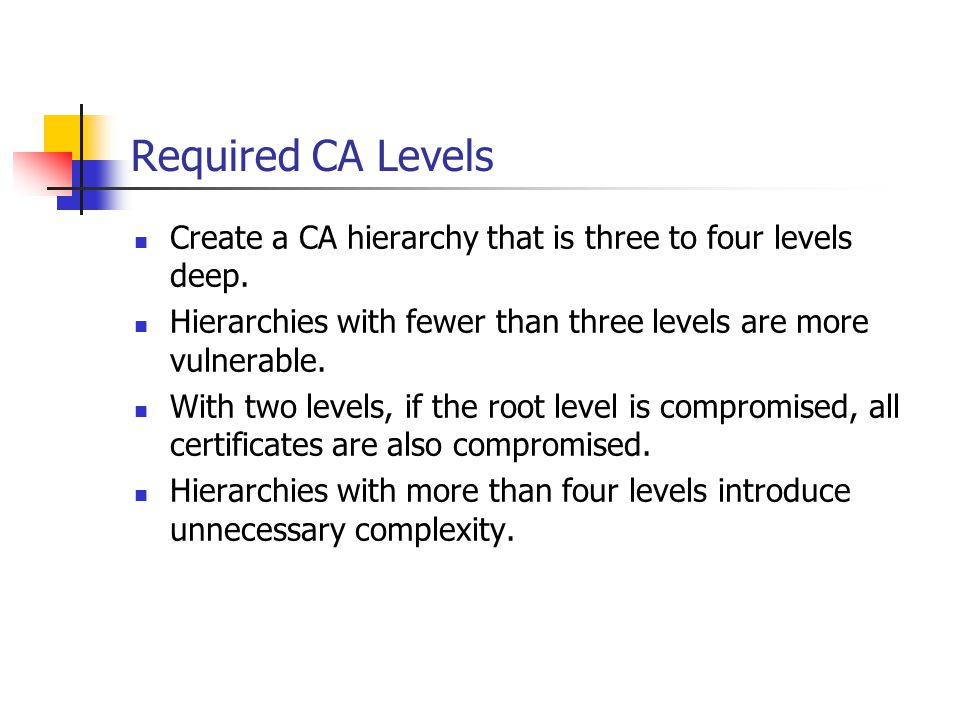 Required CA Levels Create a CA hierarchy that is three to four levels deep. Hierarchies with fewer than three levels are more vulnerable.