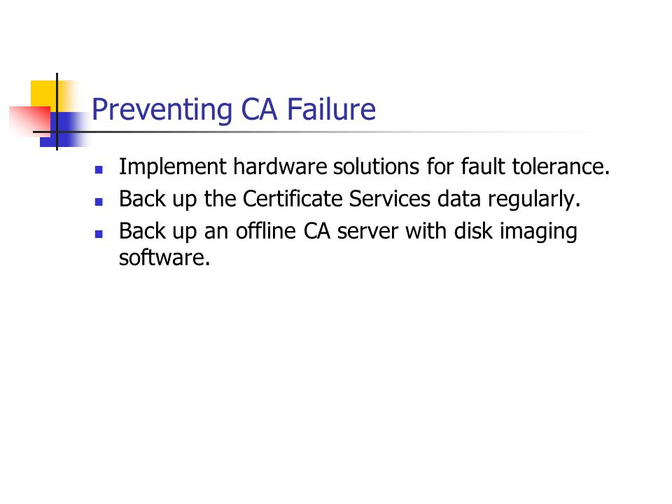 Preventing CA Failure Implement hardware solutions for fault tolerance. Back up the Certificate Services data regularly.