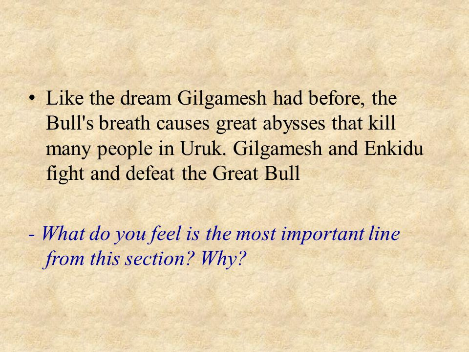 Like the dream Gilgamesh had before, the Bull s breath causes great abysses that kill many people in Uruk. Gilgamesh and Enkidu fight and defeat the Great Bull