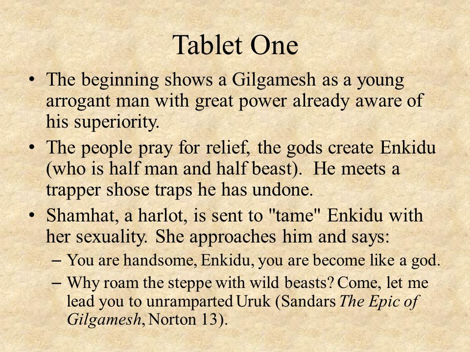 Tablet One The beginning shows a Gilgamesh as a young arrogant man with great power already aware of his superiority.