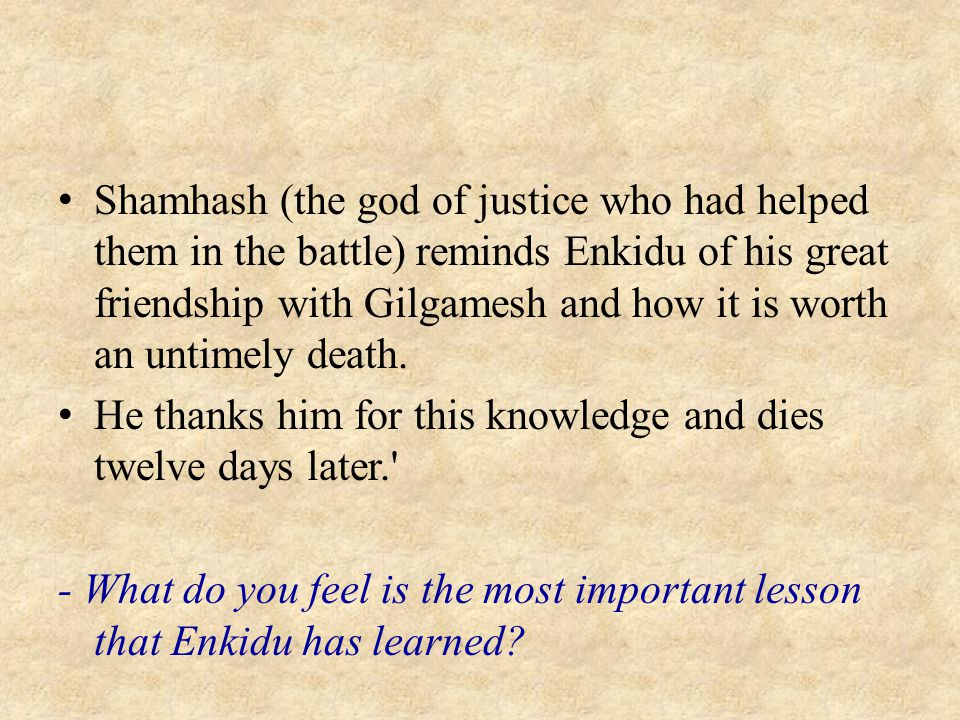 Shamhash (the god of justice who had helped them in the battle) reminds Enkidu of his great friendship with Gilgamesh and how it is worth an untimely death.