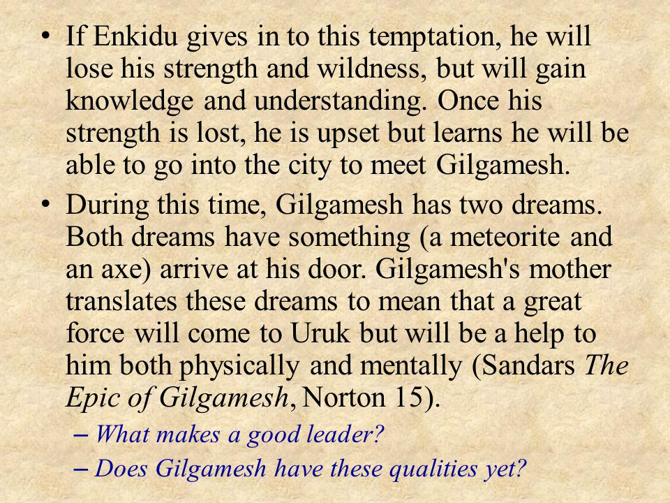 If Enkidu gives in to this temptation, he will lose his strength and wildness, but will gain knowledge and understanding. Once his strength is lost, he is upset but learns he will be able to go into the city to meet Gilgamesh.