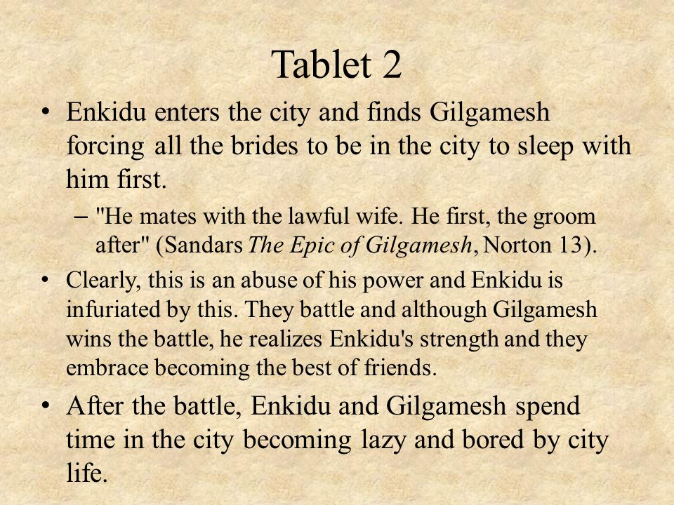 Tablet 2 Enkidu enters the city and finds Gilgamesh forcing all the brides to be in the city to sleep with him first.