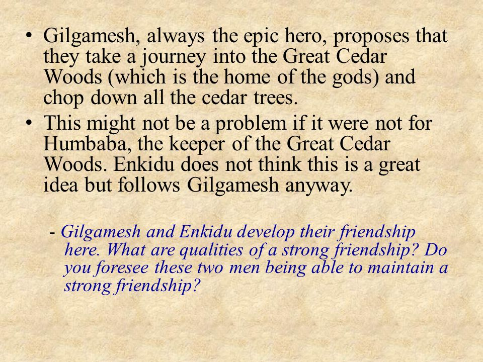 Gilgamesh, always the epic hero, proposes that they take a journey into the Great Cedar Woods (which is the home of the gods) and chop down all the cedar trees.
