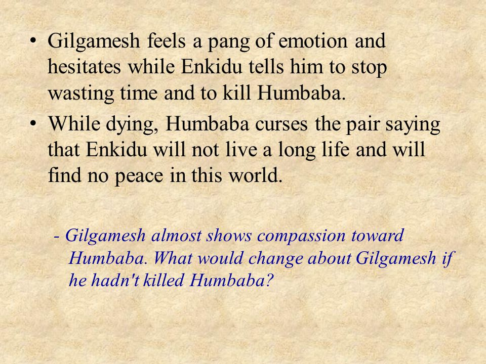 Gilgamesh feels a pang of emotion and hesitates while Enkidu tells him to stop wasting time and to kill Humbaba.