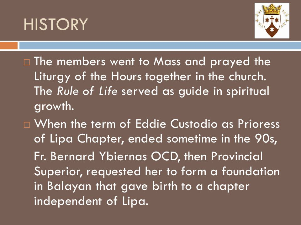 HISTORY The members went to Mass and prayed the Liturgy of the Hours together in the church. The Rule of Life served as guide in spiritual growth.
