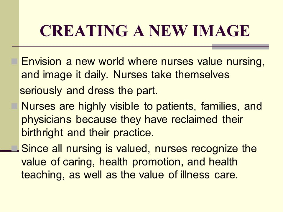 CREATING A NEW IMAGE Envision a new world where nurses value nursing, and image it daily. Nurses take themselves.