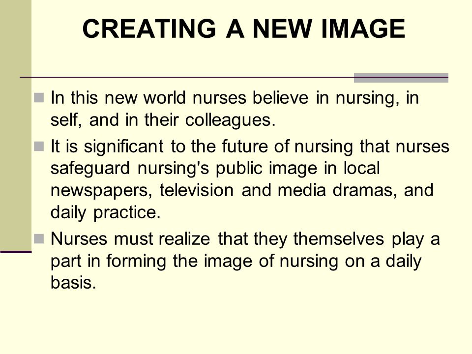 CREATING A NEW IMAGE In this new world nurses believe in nursing, in self, and in their colleagues.