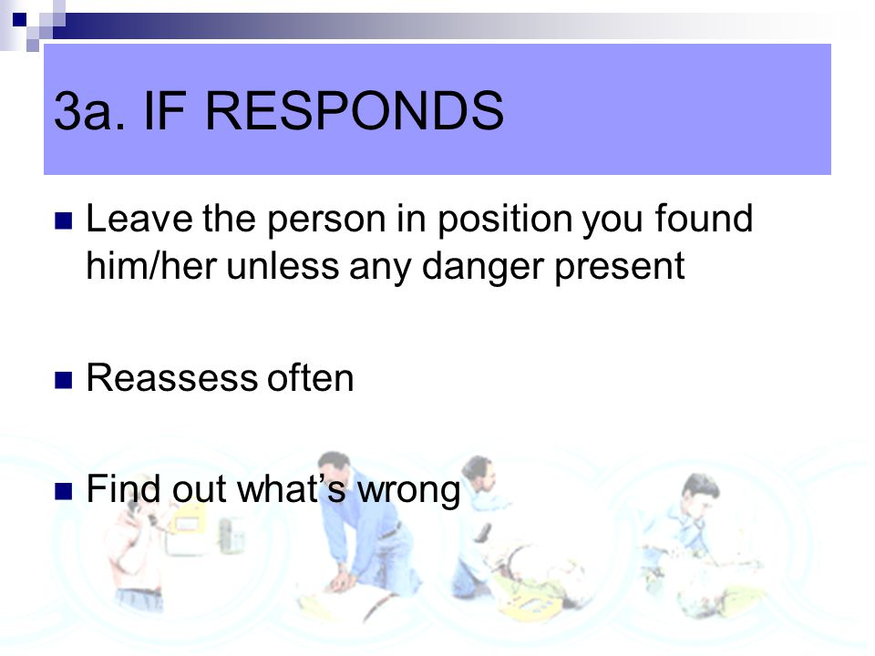 3a. IF RESPONDS Leave the person in position you found him/her unless any danger present. Reassess often.