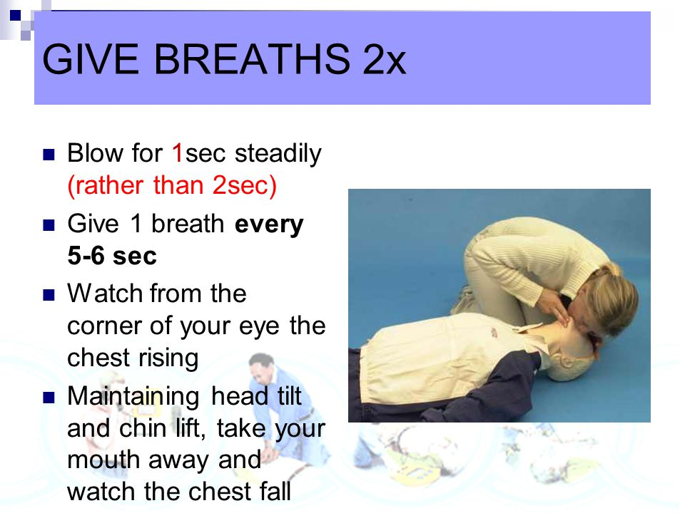 GIVE BREATHS 2x Blow for 1sec steadily (rather than 2sec)