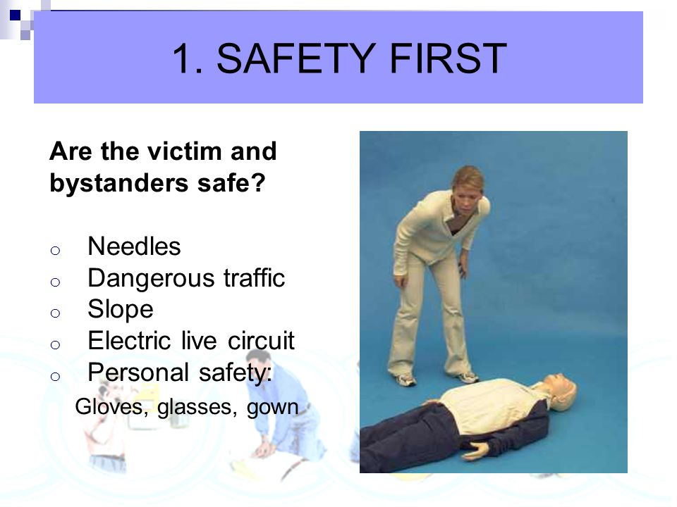 1. SAFETY FIRST Are the victim and bystanders safe Needles