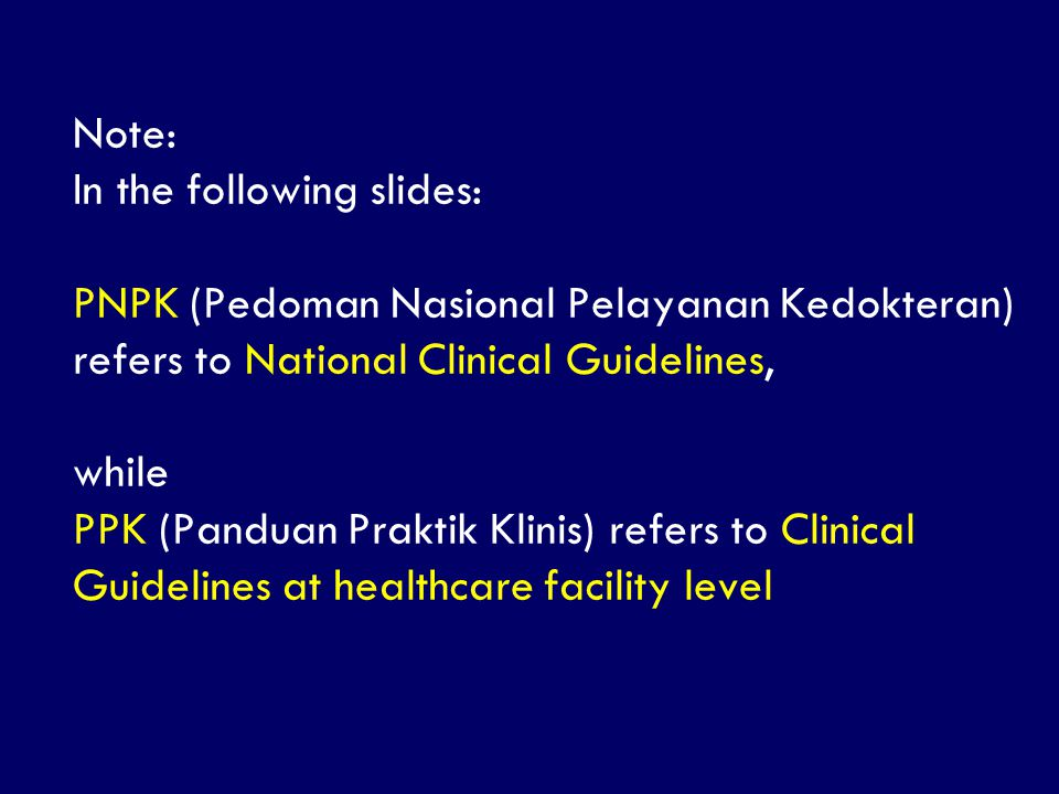 Note: In the following slides: PNPK (Pedoman Nasional Pelayanan Kedokteran) refers to National Clinical Guidelines, while PPK (Panduan Praktik Klinis) refers to Clinical Guidelines at healthcare facility level