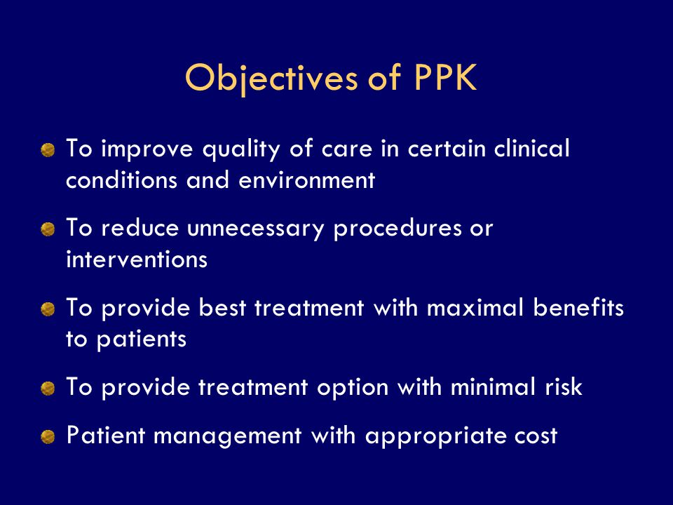 Objectives of PPK To improve quality of care in certain clinical conditions and environment. To reduce unnecessary procedures or interventions.