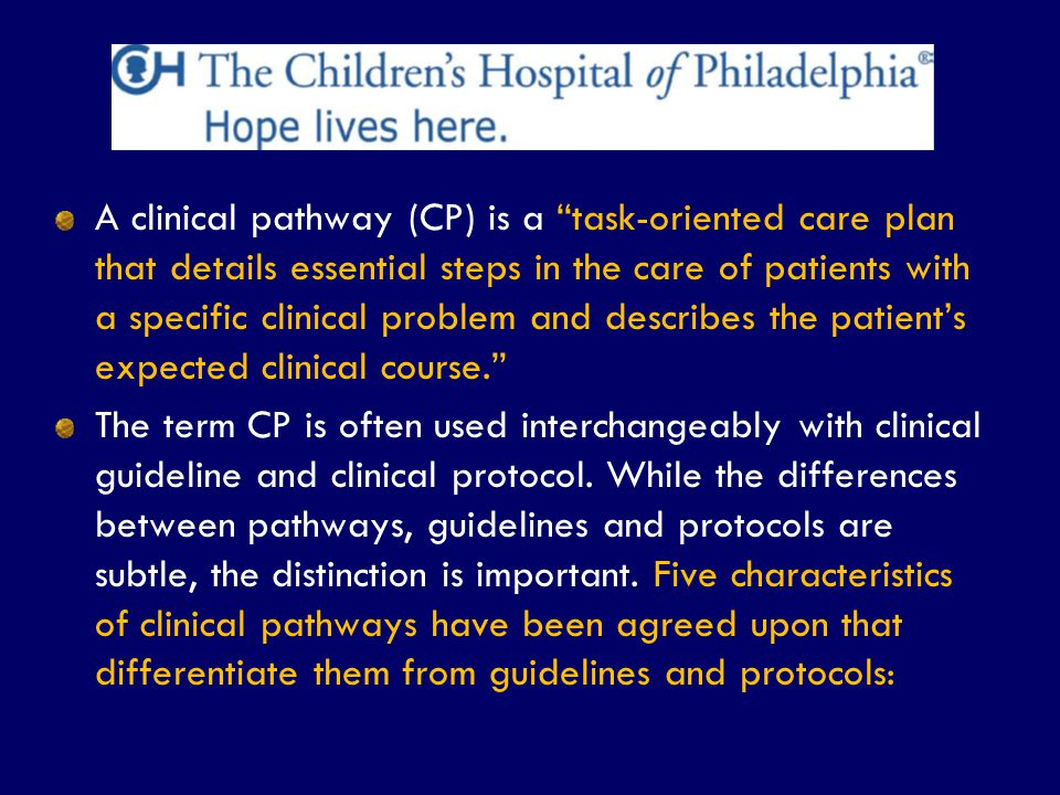 A clinical pathway (CP) is a task-oriented care plan that details essential steps in the care of patients with a specific clinical problem and describes the patient's expected clinical course.