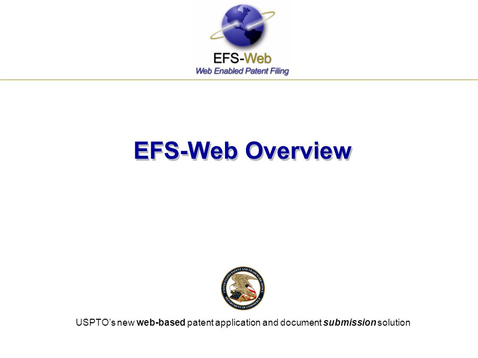 EFS-Web Overview USPTO's new web-based patent application and document submission solution