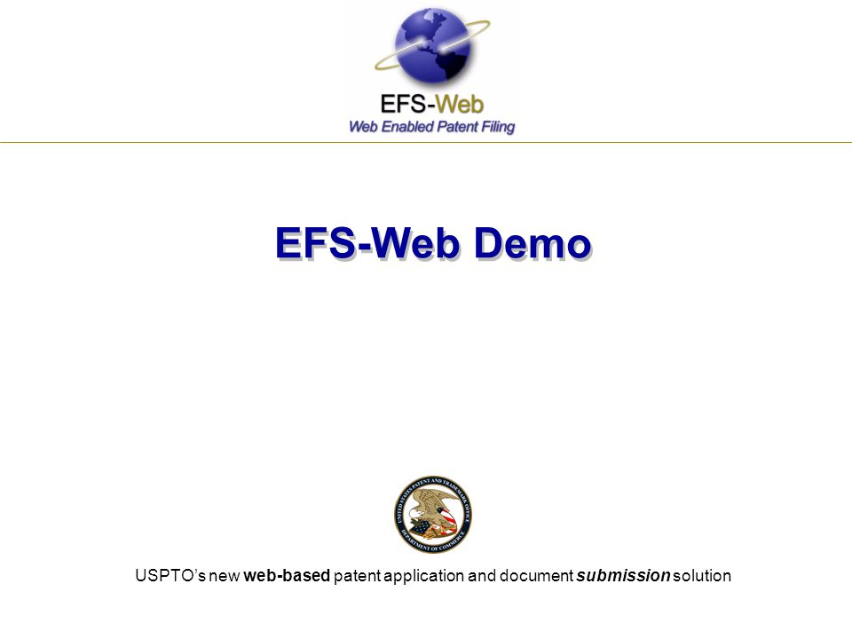 EFS-Web Demo . USPTO's new web-based patent application and document submission solution