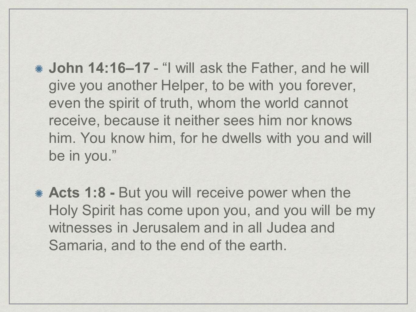 John 14:16–17 - I will ask the Father, and he will give you another Helper, to be with you forever, even the spirit of truth, whom the world cannot receive, because it neither sees him nor knows him. You know him, for he dwells with you and will be in you.