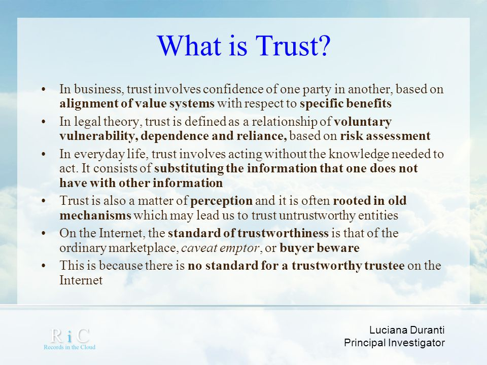 What is Trust In business, trust involves confidence of one party in another, based on alignment of value systems with respect to specific benefits.