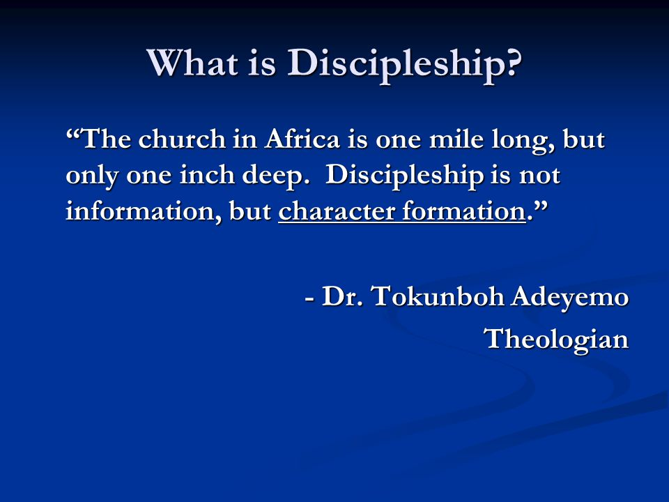 What is Discipleship The church in Africa is one mile long, but only one inch deep. Discipleship is not information, but character formation.