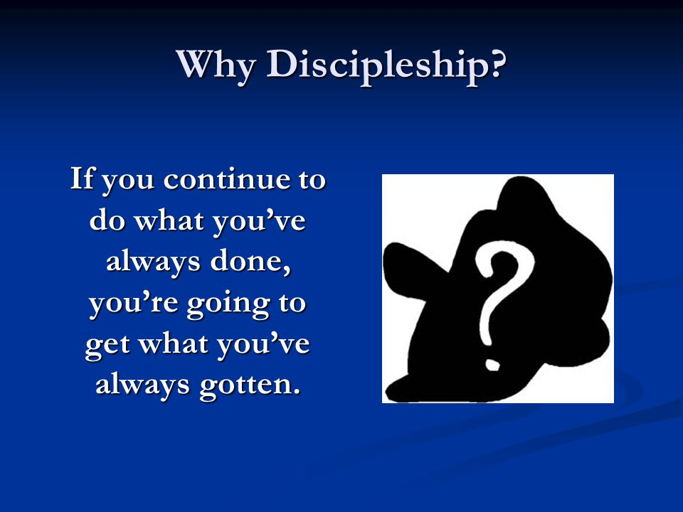 Why Discipleship If you continue to do what you've always done, you're going to get what you've always gotten.
