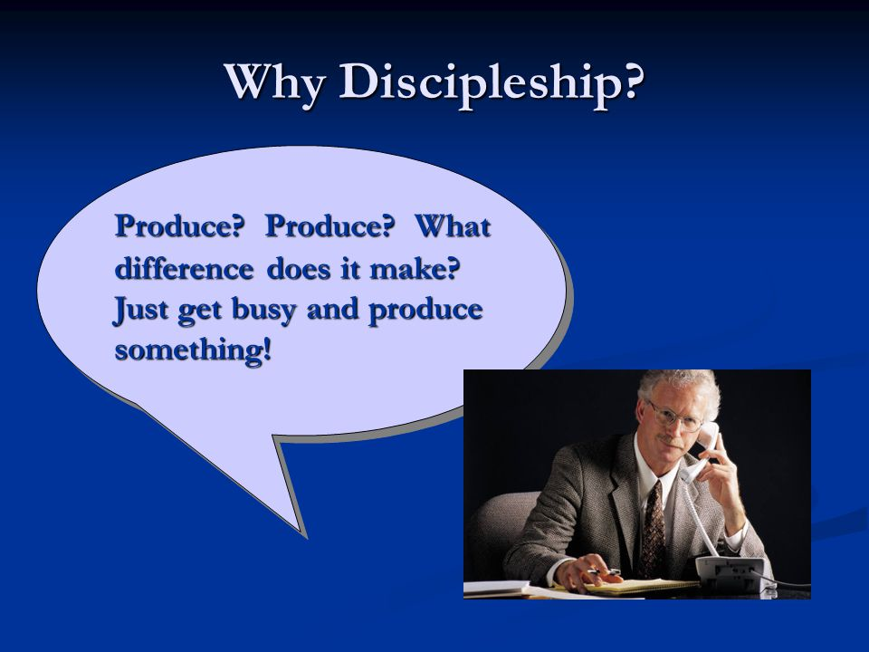 Why Discipleship Produce Produce What difference does it make Just get busy and produce something!