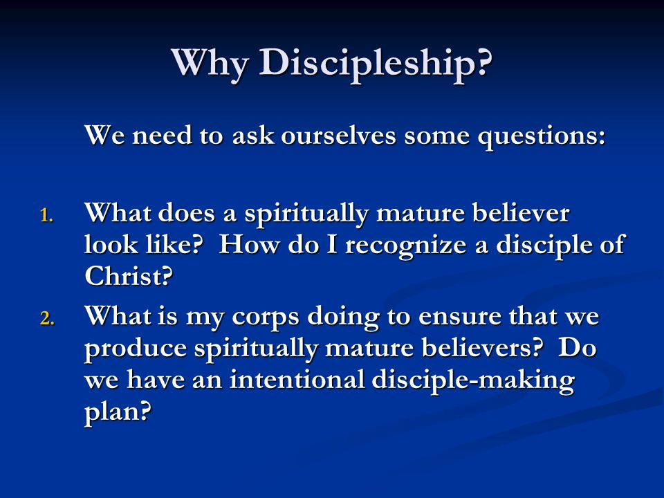 Why Discipleship We need to ask ourselves some questions: